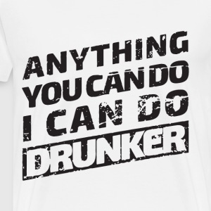 Anything you can do i can do drunker - Men's Premium T-Shirt