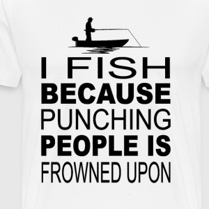 I fish because punching people is frowned upon - Men's Premium T-Shirt