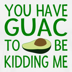 You Have Guac To Be Kidding Me - Men's Premium T-Shirt