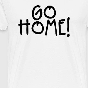 GO HOME Funny T Shirt - Men's Premium T-Shirt