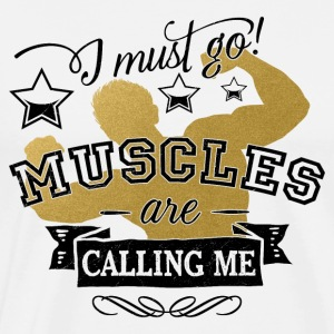 i must go MUSCLES are calling - Bodybuilding Sport - Men's Premium T-Shirt