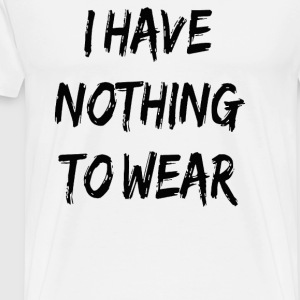 I HAVE NOTHING TO WEAR - Men's Premium T-Shirt