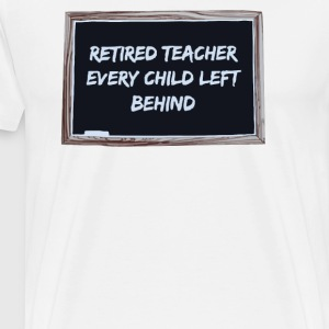 Retired Teacher Every Child Left Behind - Men's Premium T-Shirt