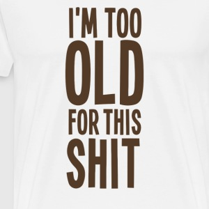 I m Too Old For This Shit T Shirt - Men's Premium T-Shirt