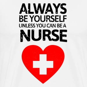Always be youself unless you can be a nurse! - Men's Premium T-Shirt