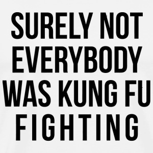 Kung Fu - Surely Not Everybody Was Kung Fu Fight - Men's Premium T-Shirt