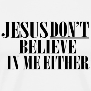 Jesus - Jesus don't believe in me either - Men's Premium T-Shirt
