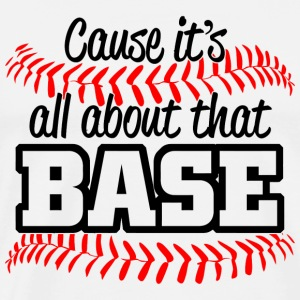 Baseball - CAUSE ITS ALL ABOUT THAT BASE - Men's Premium T-Shirt