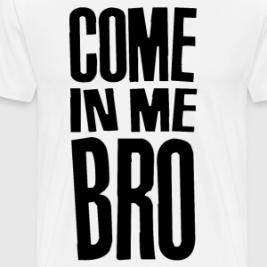 Come in Me Bro - Men's Premium T-Shirt