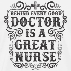 Behind Every Good Doctor is a Great Nurse - Men's Premium T-Shirt