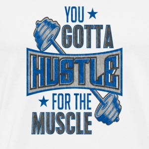 You Gotta Hustle For The Muscle Gym Fitness Train - Men's Premium T-Shirt