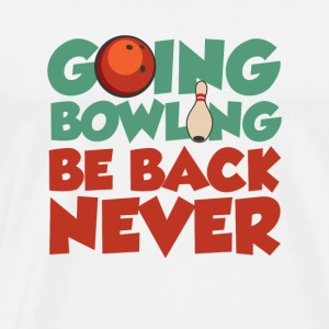 Going Bowling Be Back Never - Men's Premium T-Shirt
