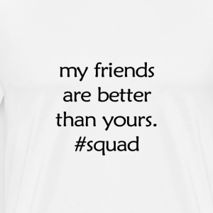my friends are better than yours. #squad - Men's Premium T-Shirt