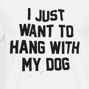I Just Want to Hang With My Dog t-shirts - Men's Premium T-Shirt