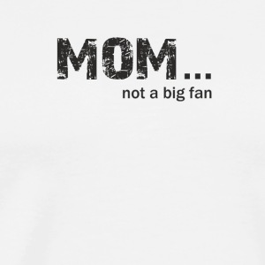 Mom not a Big Fan - Men's Premium T-Shirt
