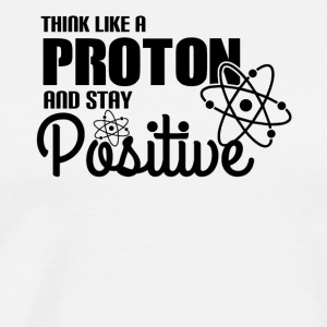 Think Like A Proton And Stay Positive - Science - Men's Premium T-Shirt