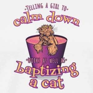 Telling A Girl To Calm Down Is Like Batizing A Cat - Men's Premium T-Shirt
