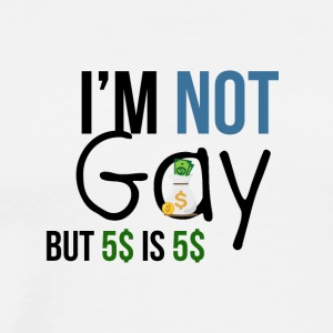 I am not gay but money is money - Men's Premium T-Shirt
