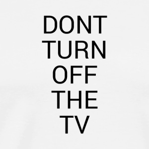 DON'T TURN OFF THE TV - Men's Premium T-Shirt