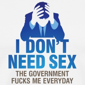 I Don't Need Sex!The Government Fucks Me Every Day - Men's Premium T-Shirt