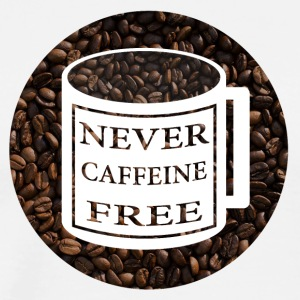 Never Caffeine Free - Men's Premium T-Shirt