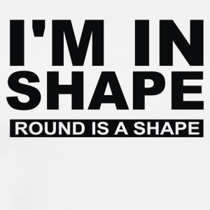 I M IN SHAPE ROUND IS A SHAPE - Men's Premium T-Shirt