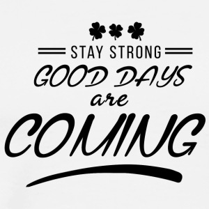 Stay Strong Good Days Are Coming - Men's Premium T-Shirt