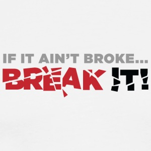If It Ain't Broke...Break It! - Men's Premium T-Shirt