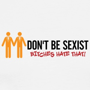 Do Not Be Sexist. Bitches Hate That! - Men's Premium T-Shirt