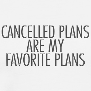 Cancelled plans are my favorite plans - Men's Premium T-Shirt