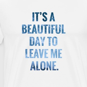 It's a Beautiful Day To Leave Me Alone - Men's Premium T-Shirt