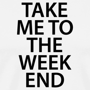 TAKE ME TO THE WEEKEND - Men's Premium T-Shirt