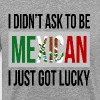 I DIDN'T ASK TO BE MEXICAN, I JUST GOT LUCKY - Men's Premium T-Shirt