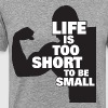 Life Is Too Short To Be Small - Men's Premium T-Shirt
