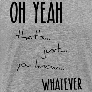 oh yeah whatever statement because you know - Men's Premium T-Shirt