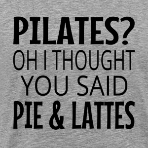 Pilates? Oh I Thought You Said Pie And Lattes - Men's Premium T-Shirt