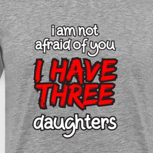 I'M NOT AFRAID I HAVE THREE DAUGHTERS T-SHIRT - Men's Premium T-Shirt