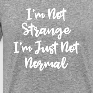I'm Not Strange I'm Just Not Normal - Men's Premium T-Shirt