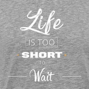 Life Is Too Short To Wait - Men's Premium T-Shirt