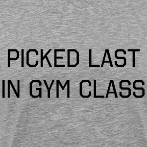 Picked last in gym class