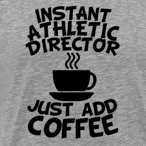 Instant Athletic Director Just Add Coffee - Men's Premium T-Shirt
