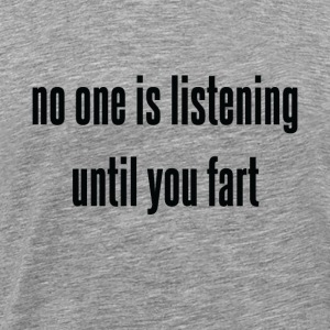 No One Is Listening Until You Fart - Men's Premium T-Shirt