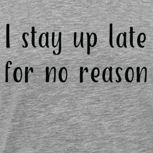I Stay Up Late for No Reason - Men's Premium T-Shirt