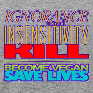 IGNORANCE AND INSENSITIVITY KILL - Men's Premium T-Shirt