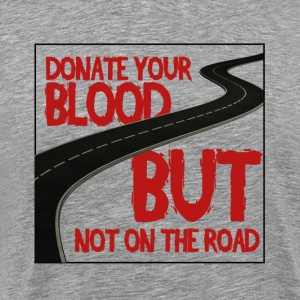 Donate your Blood, But not on the road! - Men's Premium T-Shirt