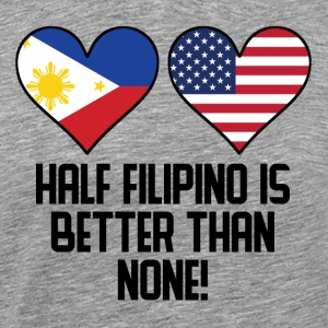 Half Filipino Is Better Than None - Men's Premium T-Shirt