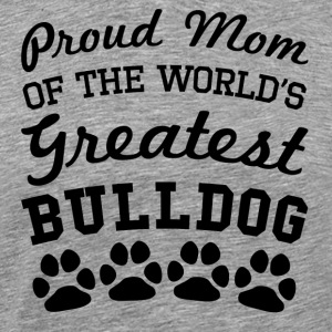 Proud Mom Of The World's Greatest Bulldog - Men's Premium T-Shirt