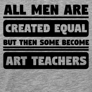 Men Are Created Equal Some Become Art Teachers - Men's Premium T-Shirt