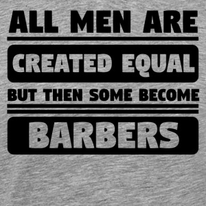 All Men Are Created Equal Some Become Barbers - Men's Premium T-Shirt