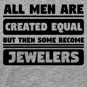 All Men Are Created Equal Some Become Jewelers - Men's Premium T-Shirt